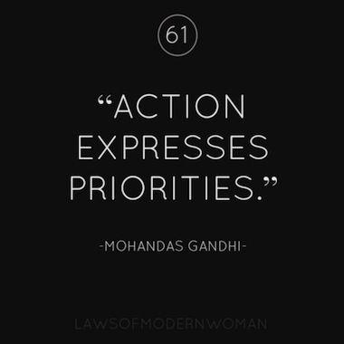 Action expresses priorities. ~Mohandas Gandhi.