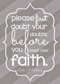 Please doubt your doubts, before you doubt your faith. Free LDS General Conference Quote from Dieter F. Uchtdorf. October 2013. Mormon talk. Designed by My Posh Designs