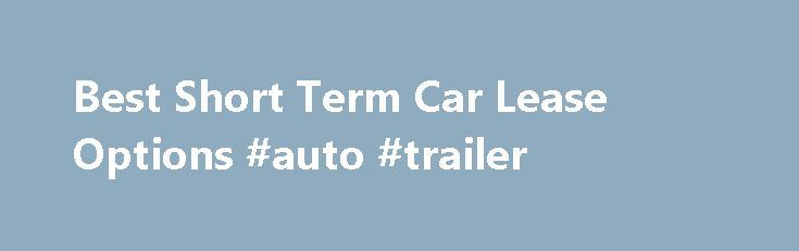 Best Short Term Car Lease Options #auto #trailer http://auto.remmont.com/best-short-term-car-lease-options-auto-trailer/  #short term auto lease # Best Short Term Car Lease Options October 16, 2013 When a consumer is in need of a vehicle for a short period of time, a short term car lease may be the best way to go. However, make sure to examine all the options available when considering a short term [...]Read More...The post Best Short Term Car Lease Options #auto #trailer appeared first on…