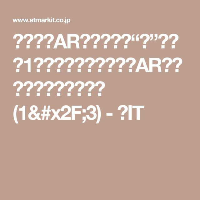 """モバイルARアプリ開発""""超""""入門(1):いまさら聞けないAR(拡張現実)の基礎知識 (1/3) - @IT"""