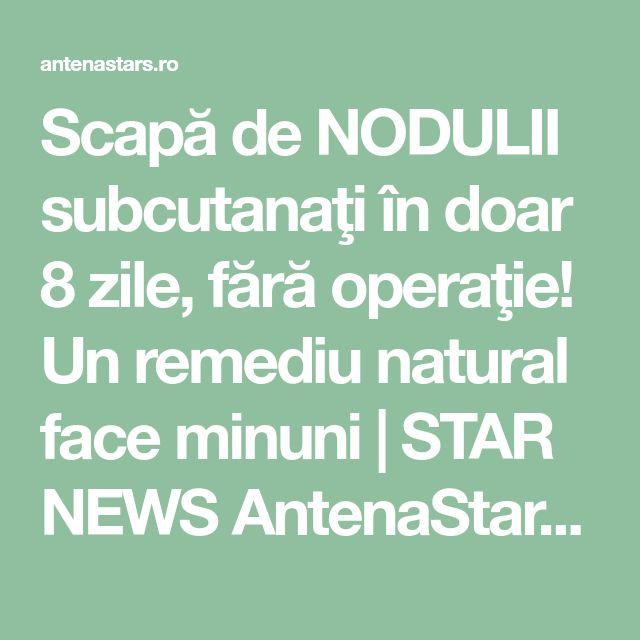 Scapă de NODULII subcutanaţi în doar 8 zile, fără operaţie! Un remediu natural face minuni   STAR NEWS AntenaStars.ro