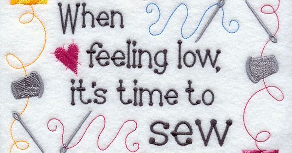 When feeling low, it's time to sew...A stitcher's philosophy in a bright sampler. | Humor- For Quilters | Pinterest | Philosophy, Machine embroidery designs an…