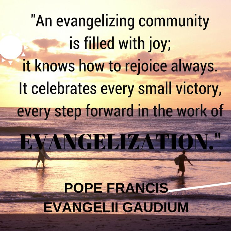 """""""An evangelizing community is filled with joy; it knows how to rejoice always.  It celebrates every small victory, every step forward in the work of evangelization."""" -Pope Francis, Evangelii Gaudium  #NewEvangelization #Evangelization #Catholic #Christianity #Church #quotes"""
