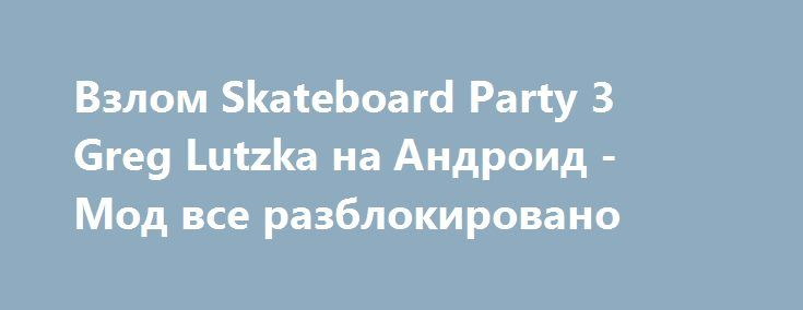 Взлом Skateboard Party 3 Greg Lutzka на Андроид - Мод все разблокировано http://touch-android.ru/1700-vzlom-skateboard-party-3-greg-lutzka-na-android-mod-vse-razblokirovano.html