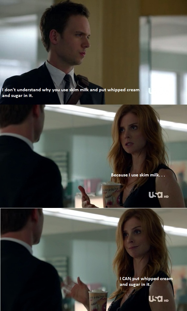 Donna - Suits: Skim Milk Coffee  Haha Rob was poking me as she said this! This is me to a tee!!!