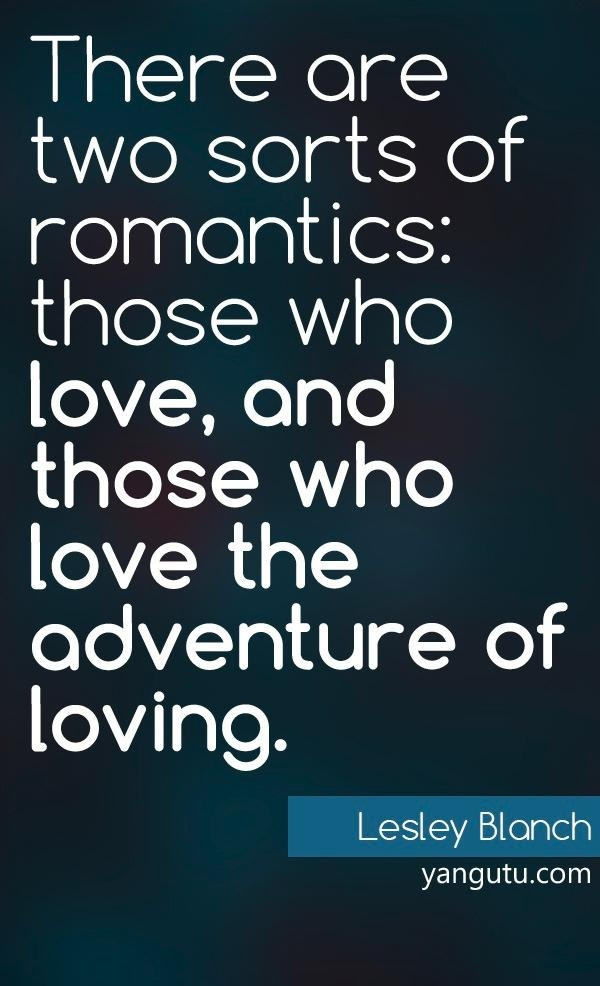 There are two sorts of romantics: those who love, and those who love the adventure of loving, ~ Lesley Blanch <3 Love Sayings #quotes, #love, #sayings, https://apps.facebook.com/yangutu