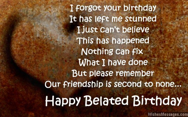 I forgot your birthday, it has left me stunned. I just can't believe this has happened. Nothing can fix what I have done. But please remember that our friendship is second to none. Happy belated birthday. via WishesMessages.com