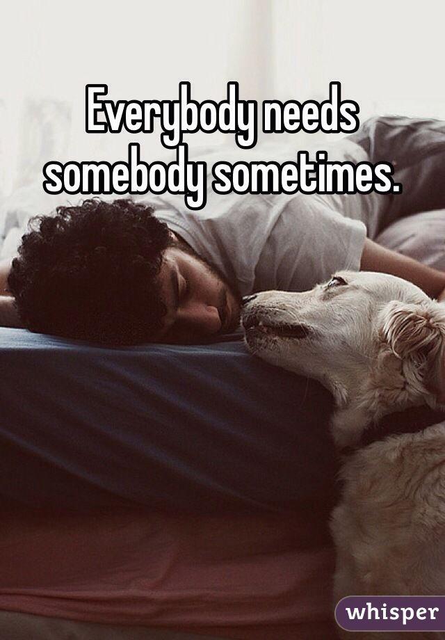 """""""Everybody needs somebody sometimes."""""""