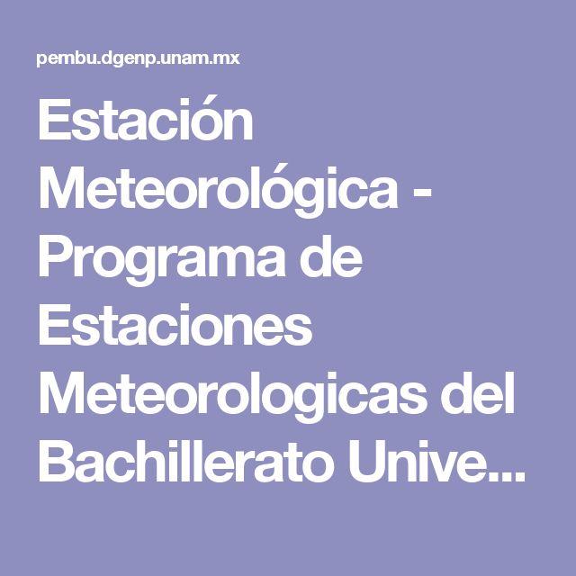 Estación Meteorológica - Programa de Estaciones Meteorologicas del Bachillerato Universitario (PEMBU)