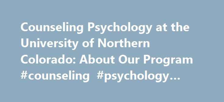 Counseling Psychology at the University of Northern Colorado: About Our Program #counseling #psychology #psyd #programs http://colorado-springs.remmont.com/counseling-psychology-at-the-university-of-northern-colorado-about-our-program-counseling-psychology-psyd-programs/  # About Our Program The Counseling Psychology program at UNC has been in existence since 1984. It became accredited by the American Psychological Association (APA) in 1995 as a PsyD program. The curriculum was modified to…