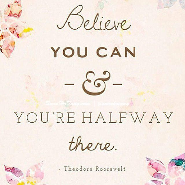 Believe you can and you're halfway there -Theodore Roosevelt