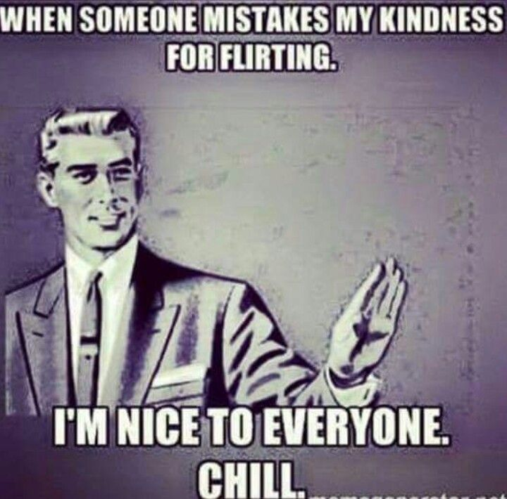 When someone mistakes kindness for flirting...