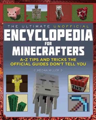 The Ultimate Unofficial Encyclopedia for Minecrafters: An A - Z Book of Tips and Tricks the Official Guides Don't...