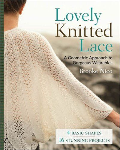 Lovely Knitted Lace: A Geometric Approach to Gorgeous Wearables: Brooke Nico: 9781454707813: Amazon.com: Books