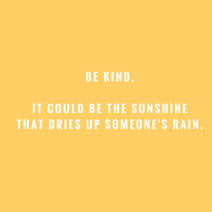 Your kindness could be the sunshine that dries up someone's rain.