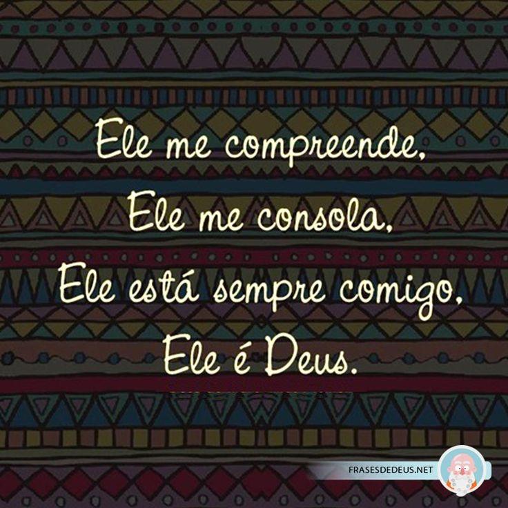 Ele me compreende Ele me consola Ele está sempre comigo, Ele é Deus!