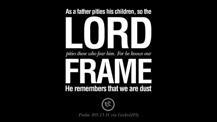 As a father pities his children, so the LORD pities those who fear Him. For He knows our frame; He remembers that we are dust. – Psalm 103:13-14 7 Bible Verses About Love Relationships, Marriage, Family and More
