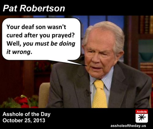 Asshole of the Day, October 25, 2013: Pat Robertson by TeaPartyCat (Follow @TeaPartyCat) Why is Pat Robertson still on the air? I mean I understand that his pronouncements about how the latest natural disaster is caused by God being angered by gays or independent women or abortion or the lack of prayer in schools don't keep him off the air— his followers probably love that stuff, as he's blaming someone other than them, people they don't like much either. But what I ...