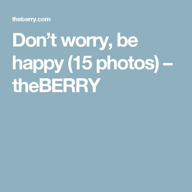 Don't worry, be happy (15 photos) – theBERRY