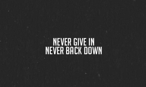 Never Give in. Never Back Down.