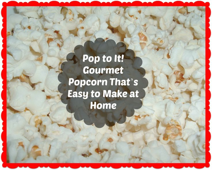 Pop to It! Gourmet Popcorn That's Easy to Make at Home