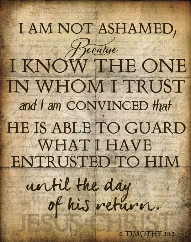 "2 Timothy 1:12 ""For the which cause I also suffer these things: nevertheless I am not ashamed: for I know whom I have believed, and am persuaded that he is able to keep that which I have committed unto him against that day."""