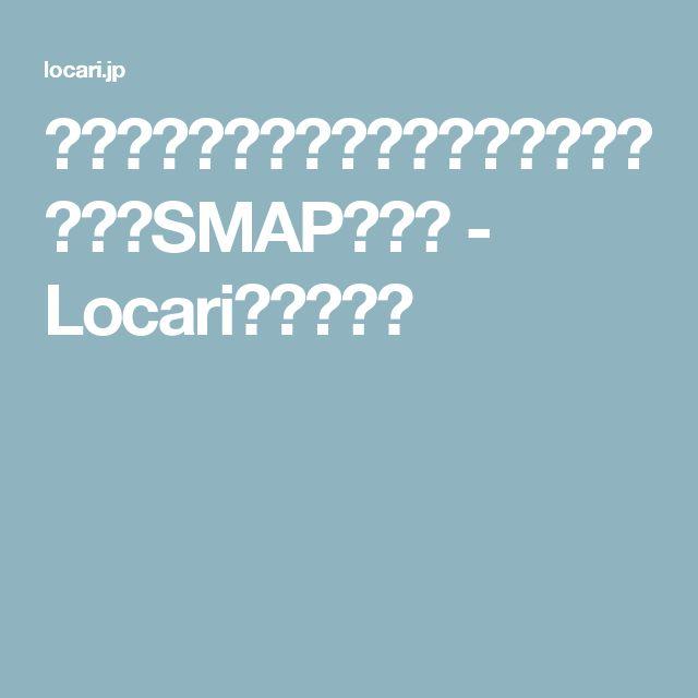 元気になれる!あなたに贈る7つのシーン別SMAPの名曲 - Locari(ロカリ)
