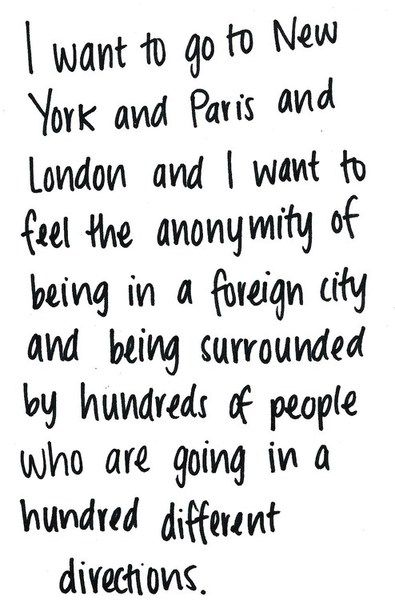 I want to go to New York and Paris and London and I want to feel the anonymity of being in a foreign city and being surrounded by hundred of people who are going in a hundred different directions.