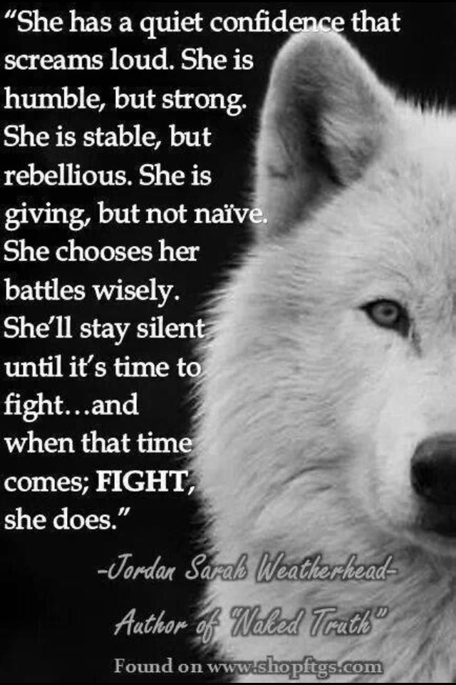 """She has a quiet confidence that screams loud. She is humble, but strong. She is stable, but rebellious. She is giving, but not naive. She chooses her battles wisely. She'll stay silent until it's time to fight.. and when that times comes; FIGHT she does."""