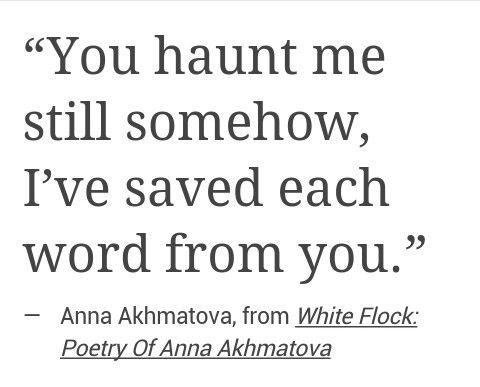 """""""You haunt me still somehow ..."""" -Anna Akhmatova"""