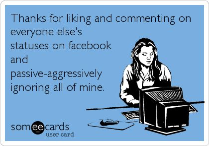 Thanks for liking and commenting on everyone else's statuses on facebook and passive-aggressively ignoring all of mine especially when it came to things about your niece and nephew. It's one thing to be a dick to me, but don't be a dick about my kids and expect things to be fine, especially after you said you wanted a relationship with them. We don't need that shit.
