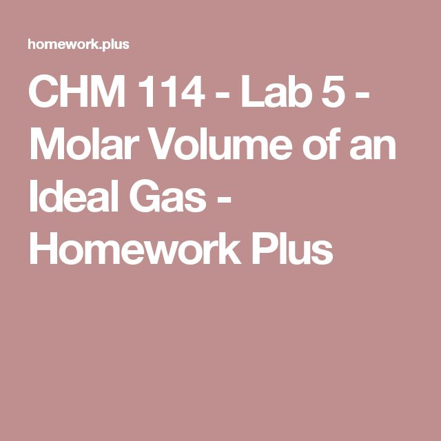 CHM 114 - Lab 5 - Molar Volume of an Ideal Gas - Homework Plus