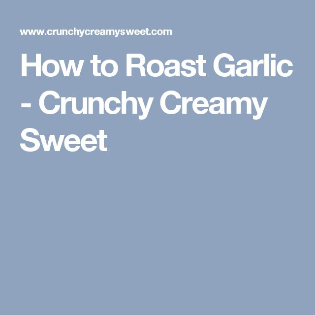 How to Roast Garlic - Crunchy Creamy Sweet