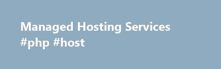 Managed Hosting Services #php #host http://vps.nef2.com/managed-hosting-services-php-host/  #managed cloud hosting # MANAGED HOSTING SERVICES We Customize Cloud Hosting Services. You Focus on Growing Your Business. As a leading provider of cloud hosting services to global customers, HOSTING collaborates with organizations to identify and capitalize on real business opportunities. Our proprietary lifecycle approach and managed hosting services frees you from the drudgery of maintaining…