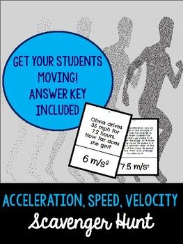 This product includes 28 questions with a mixture of acceleration, speed, and velocity problems. Students move around the room to answer the questions and find the correct answers to the problems. This is a great way to change up your instruction and practice solving these physical science equations!   This product includes: Scavenger Hunt Cards Answer Key Student Answer Sheet  Directions on how to use this product