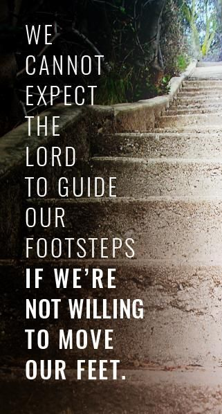 """Remember, """"We can't expect the Lord to guide our footsteps if we're not willing to move our feet."""" So, as the Prophet Brigham Young wisely counseled, """"Pray as though everything depended on the Lord and work as though everything depended on you."""" http://pinterest.com/pin/24066179233703378 #wordsofwisdom #truthtoliveby #passiton"""