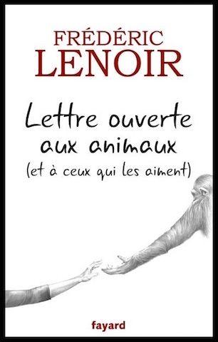 Lettre ouverte aux animaux et à ceux qui les aiment - Frédéric Lenoir - Editions Fayard - + VIDEO