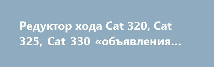 Редуктор хода Cat 320, Cat 325, Cat 330 «объявления Казань» http://www.mostransregion.ru/d_204/?adv_id=1478  Реализуем, продаём, предлагаем: редукторы хода для импортных экскаваторов. Всегда в наличии для экскаваторов Hitachi ZX-200, ZX-230, ZX240, ZX-330, ZX-330-3, Komatsu PC200, PC300, Cat 320, Hyundai R-210. Гарантия на продукцию, доставка, низкие цены.