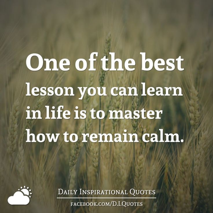 One of the best lesson you can learn in life is to master how to remain calm.