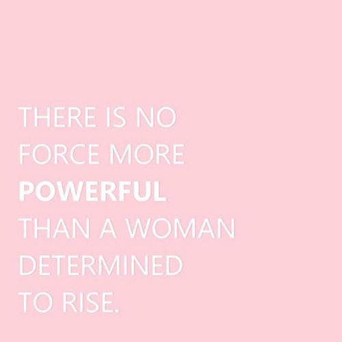 "Inspiring quotes about women: ""There is no force more powerful than a woman determined to rise"""