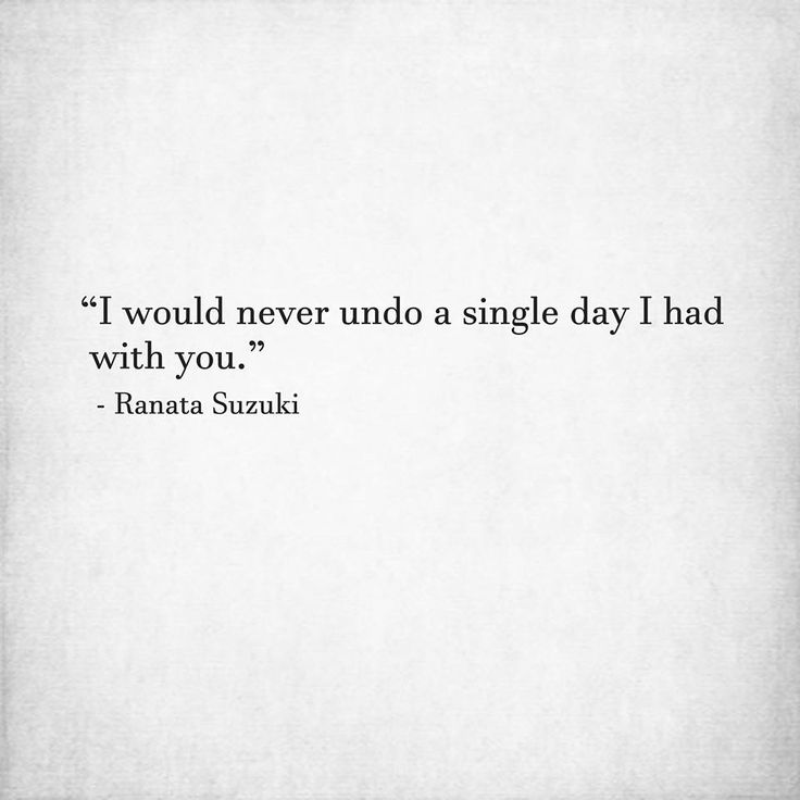"""I would never undo a single day I had with you."" - Ranata Suzuki * missing you, lost, love, relationship, beautiful, words, quotes, story, quote, sad, breakup, no regrets, best days of my life, memories, memory, reminisce, thank you for everything, tu me manques, you are missing from me, poetry, prose, poem, writing, writer, word porn, soulmate  * pinterest.com/ranatasuzuki"