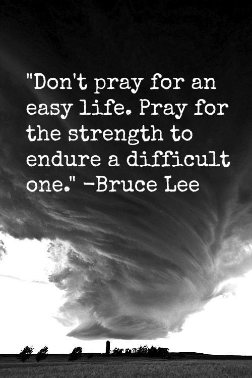 """Don't pray for an easy life. Pray for the strength to endure"