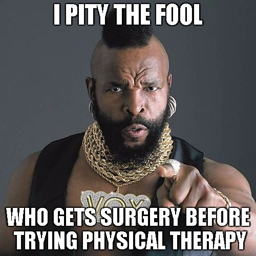 Mr. T says get Physical Therapy before surgery... #getPT1st