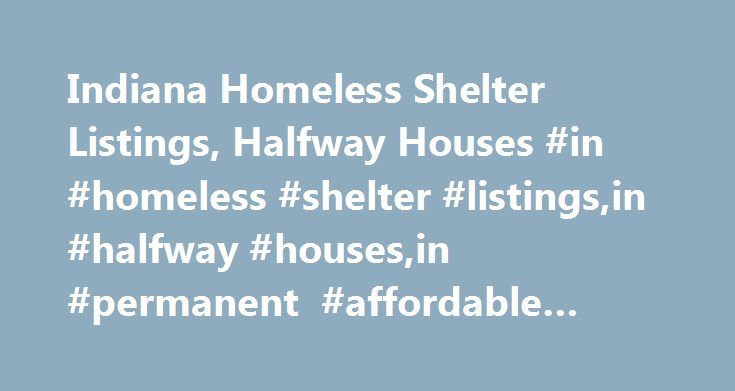 Indiana Homeless Shelter Listings, Halfway Houses #in #homeless #shelter #listings,in #halfway #houses,in #permanent #affordable #housing http://puerto-rico.nef2.com/indiana-homeless-shelter-listings-halfway-houses-in-homeless-shelter-listingsin-halfway-housesin-permanent-affordable-housing/  # Home Indiana Shelter Listings Homeless Shelter Listings and Supportive Housing Indiana List of housing resources we have uncovered: Homeless Shelters, Supportive Housing, Halfway Housing, Transitional…