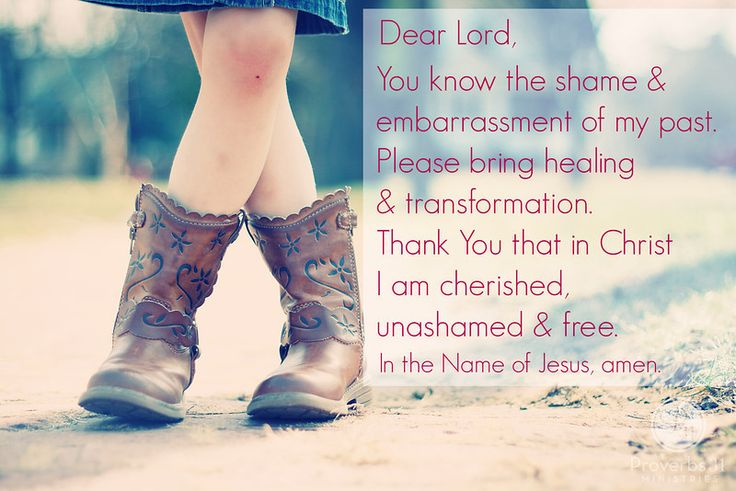 Proverbs 31 Ministries Encouragement for Today Devotion:  Lord, You know the shame and embarrassment of my past, both from what happened to me and through my own choices. Please bring the healing and transformation that only You can. Thank You that in Christ I am cherished, unashamed and free. In the Name of Jesus, amen.