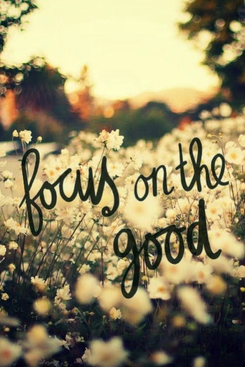 """Focus on the good"""