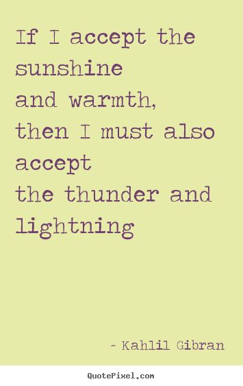 If I accept the sunshine and warmth, then I must also accept the thunder and lightning.