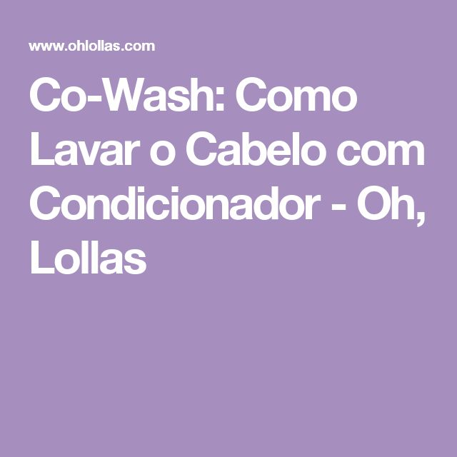 Co-Wash: Como Lavar o Cabelo com Condicionador - Oh, Lollas