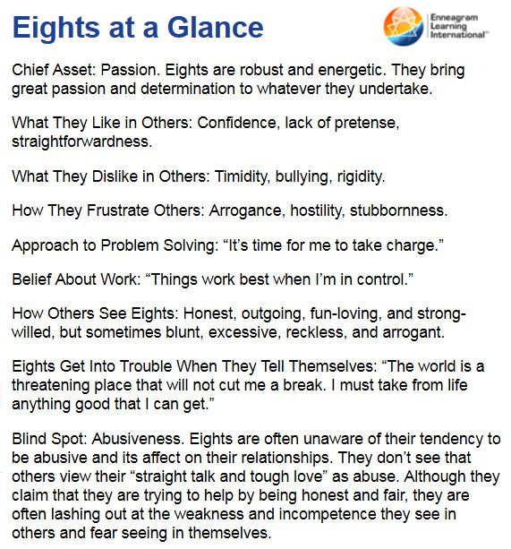 """Ennea-Type Eight (Enneagram 8): """"They are action-oriented self-starters who love to be in charge. They focus on getting things done and overcoming obstacles that may lie in their way. When stressed, Eights may fear that if they become too connected to others or experience their own emotions too deeply they will become dependent on others."""""""