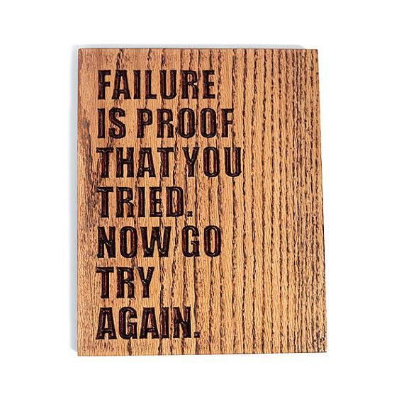 Failure is proof that you tried. Now go try again. (1) 8 x 10 inch Premium Red Oak Sign Ready to Hang Signed and Dated on Back Estimated Production & Shippi